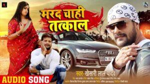 Marad Chahi Tatkaal Lyrics - Khesari Lal Yadav
