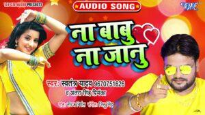 Na Babu Na Jaanu Lyrics - Swatantra Yadav, Antra Singh Priyanka