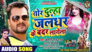 Tor Dulha Jalandhar Ke Bandar Lagat Ba Lyrics - Khesari Lal Yadav, Antra Singh Priyanka