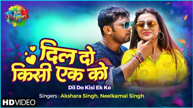 Dil Do Kisi Ek Ko Lyrics - Akshara Singh, Neelkamal Singh