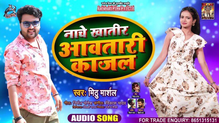 Naache Khatir Aawatari Kajal Lyrics - Mithu Marshal